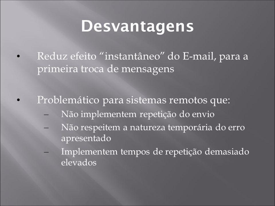 Desvantagens Reduz efeito instantâneo do E-mail, para a primeira troca de mensagens Problemático para sistemas remotos que: – Não implementem repetição do envio – Não respeitem a natureza temporária do erro apresentado – Implementem tempos de repetição demasiado elevados
