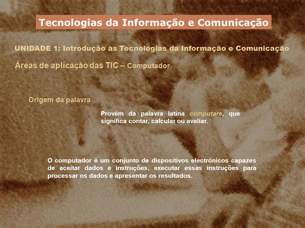 UNIDADE 1: Introdução às Tecnologias da Informação e Comunicação Áreas de aplicação das TIC – Computador Origem da palavra Provém da palavra latina co