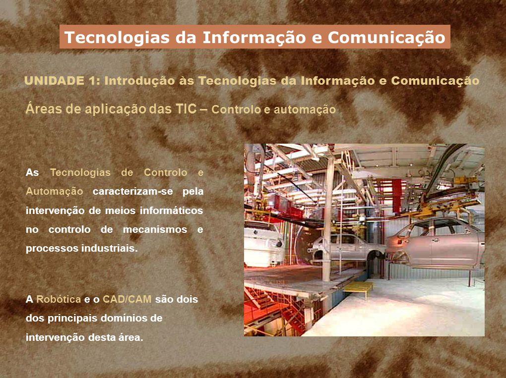 UNIDADE 1: Introdução às Tecnologias da Informação e Comunicação Áreas de aplicação das TIC – Controlo e automação As Tecnologias de Controlo e Automa