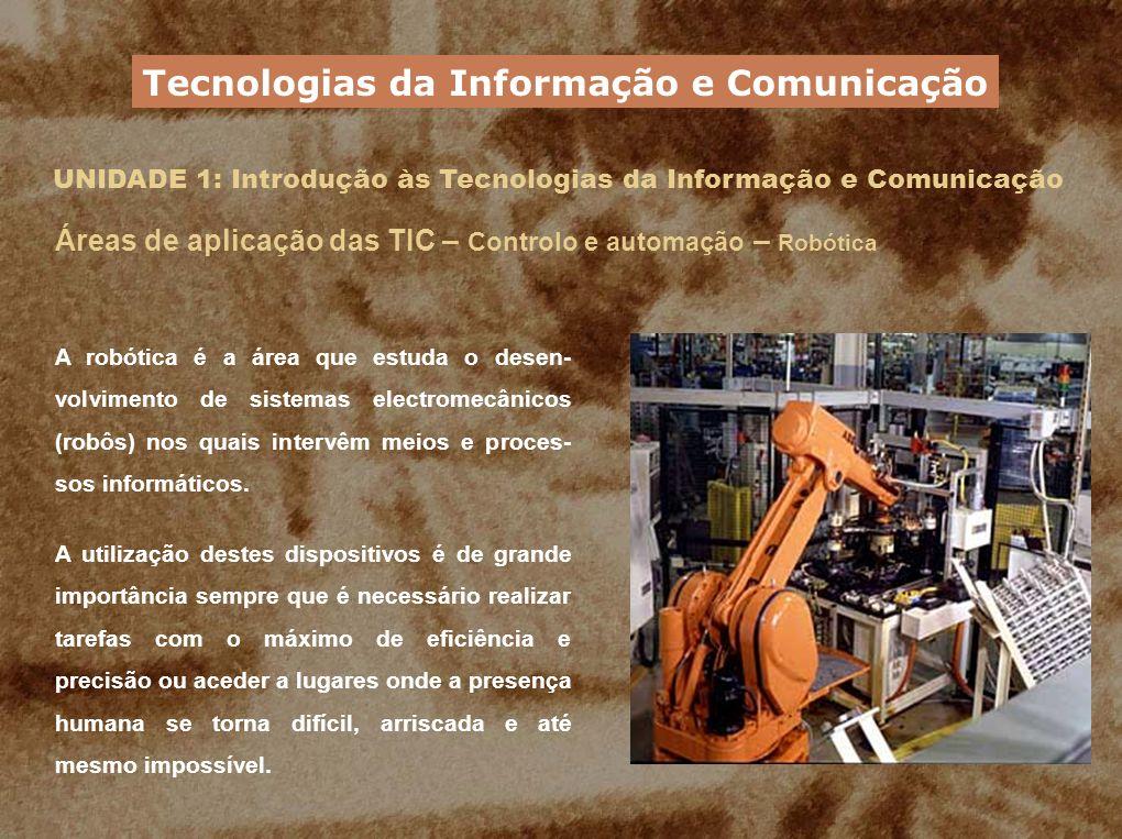 UNIDADE 1: Introdução às Tecnologias da Informação e Comunicação Áreas de aplicação das TIC – Controlo e automação – Robótica A robótica é a área que