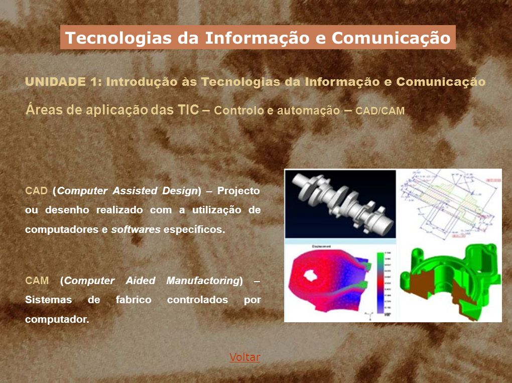 UNIDADE 1: Introdução às Tecnologias da Informação e Comunicação Áreas de aplicação das TIC – Controlo e automação – CAD/CAM CAD (Computer Assisted De