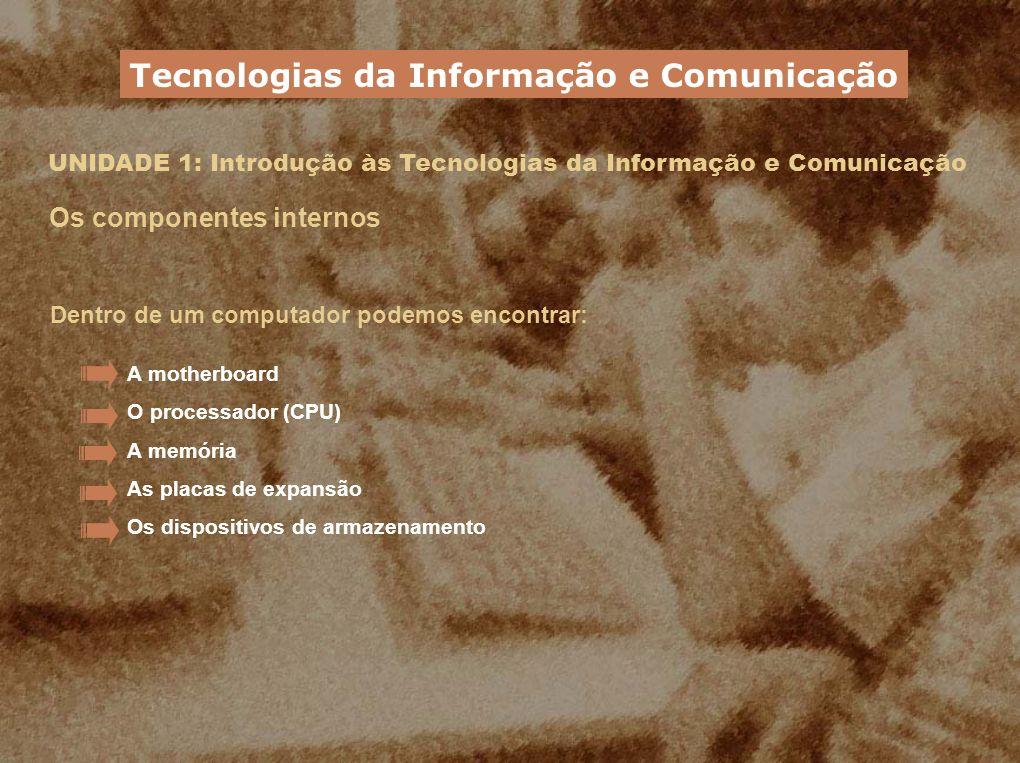 UNIDADE 1: Introdução às Tecnologias da Informação e Comunicação Os componentes internos Tecnologias da Informação e Comunicação A motherboard O proce