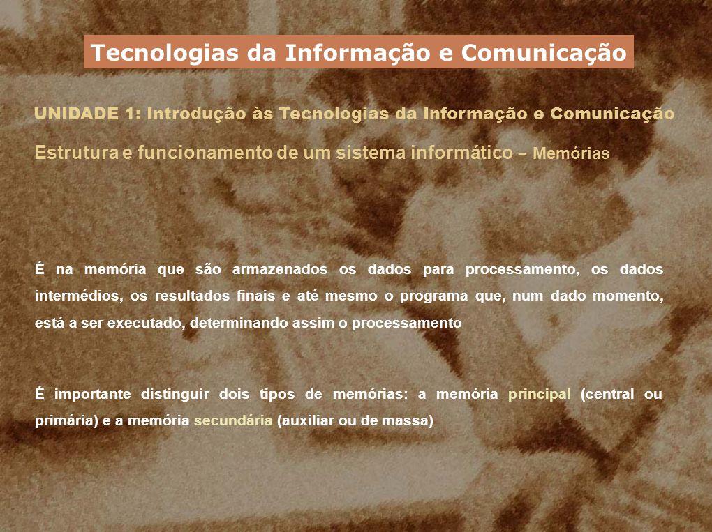 UNIDADE 1: Introdução às Tecnologias da Informação e Comunicação É na memória que são armazenados os dados para processamento, os dados intermédios, o