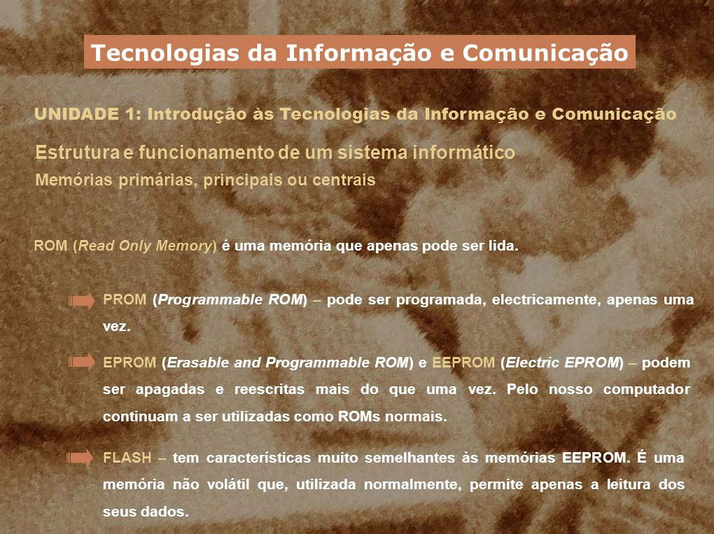 UNIDADE 1: Introdução às Tecnologias da Informação e Comunicação Estrutura e funcionamento de um sistema informático Memórias primárias, principais ou