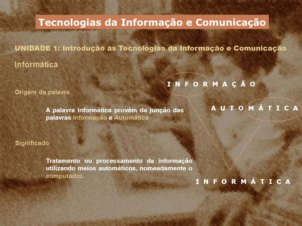 UNIDADE 1: Introdução às Tecnologias da Informação e Comunicação Informática Origem da palavra A palavra Informática provém da junção das palavras Inf