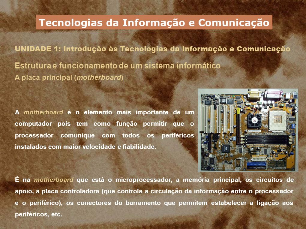 UNIDADE 1: Introdução às Tecnologias da Informação e Comunicação Estrutura e funcionamento de um sistema informático A placa principal (motherboard) A