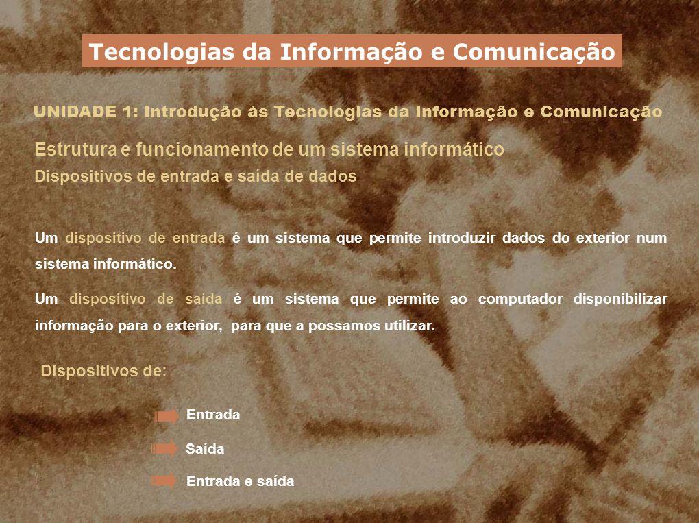 UNIDADE 1: Introdução às Tecnologias da Informação e Comunicação Estrutura e funcionamento de um sistema informático Dispositivos de entrada e saída d