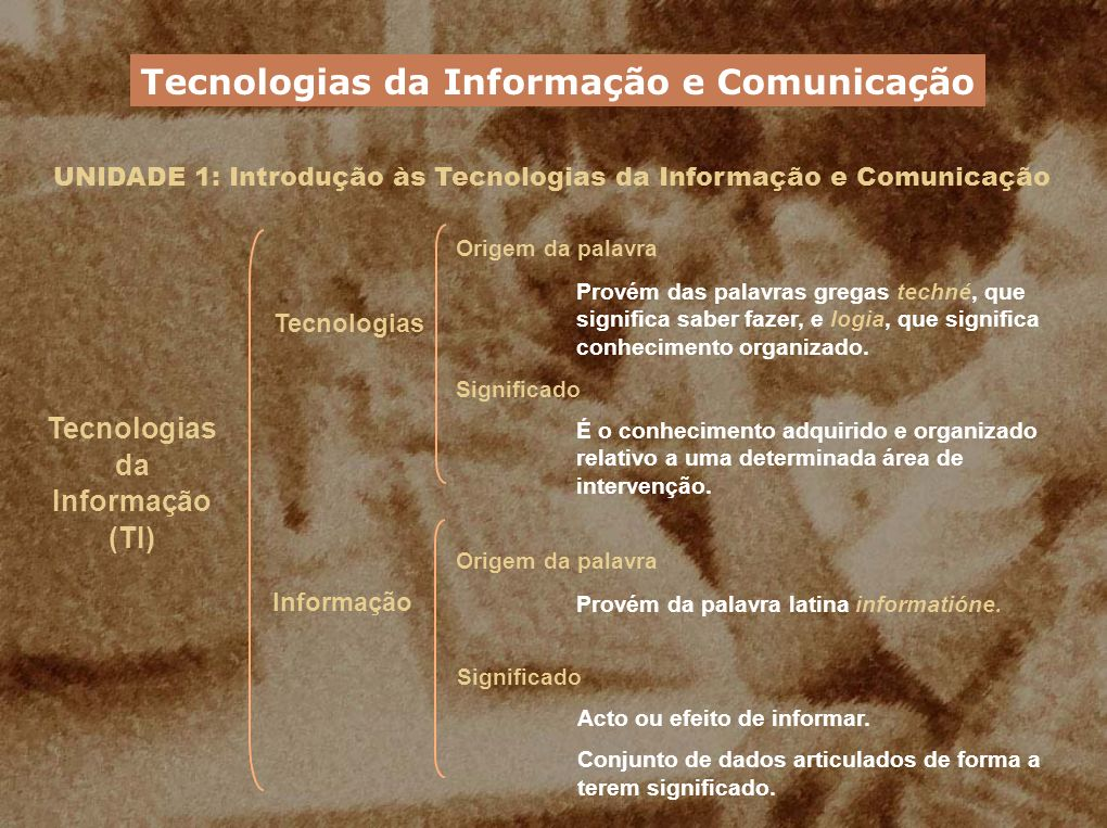 UNIDADE 1: Introdução às Tecnologias da Informação e Comunicação Tecnologias da Informação (TI) Consistem em processos de tratamento, controlo e comunicação da informação, fundamentalmente através de meios electrónicos.