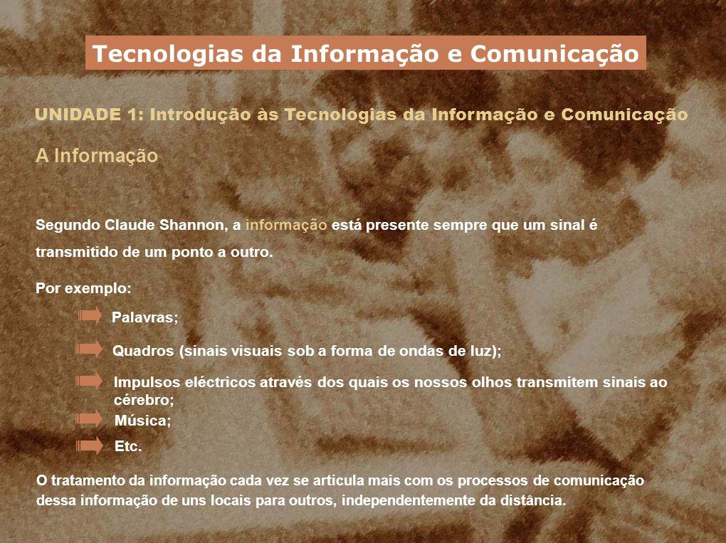 UNIDADE 1: Introdução às Tecnologias da Informação e Comunicação A Informação Segundo Claude Shannon, a informação está presente sempre que um sinal é