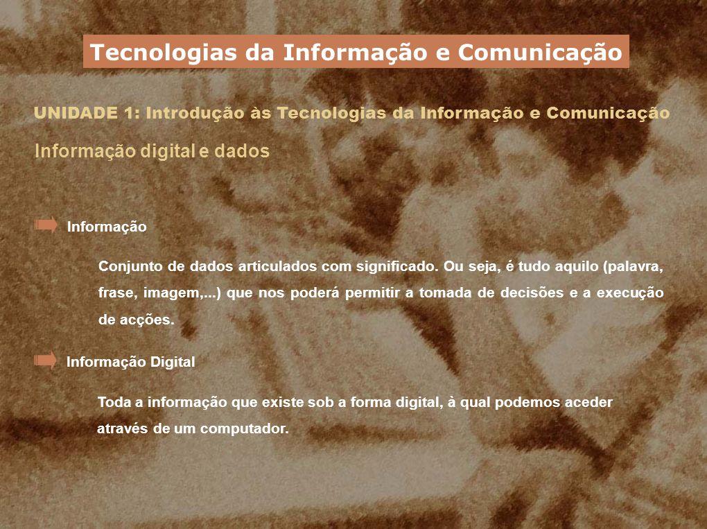 UNIDADE 1: Introdução às Tecnologias da Informação e Comunicação Informação digital e dados Na Web, toda a informação, quer seja texto, sons ou imagens, encontra-se em formato digital Tecnologias da Informação e Comunicação