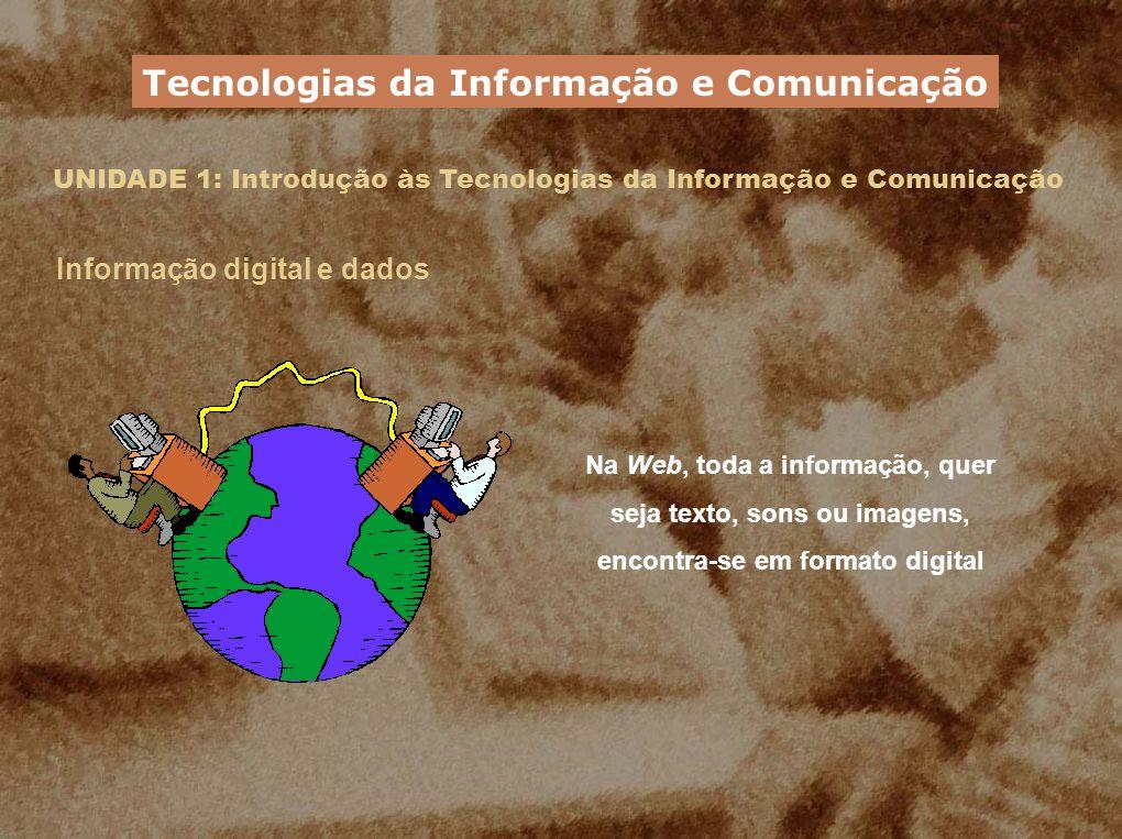 UNIDADE 1: Introdução às Tecnologias da Informação e Comunicação Informação digital e unidades de informação digital É a menor unidade de informação guardada num computador 1 bit (b) É um conjunto de 8 bits.