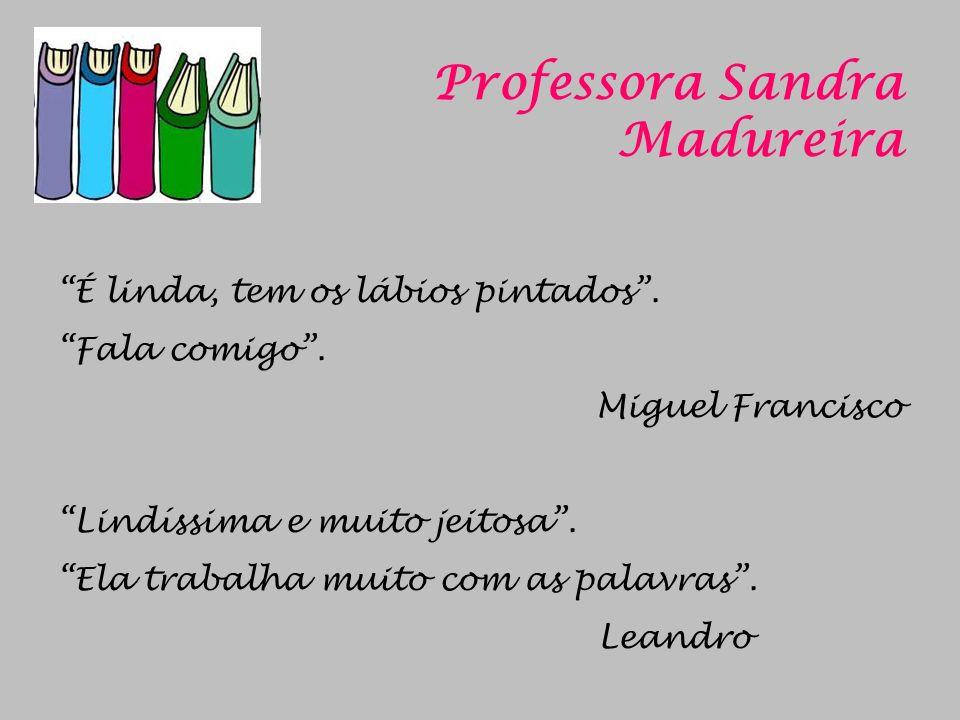 Professora Sandra Madureira É linda, tem os lábios pintados. Fala comigo. Miguel Francisco Lindíssima e muito jeitosa. Ela trabalha muito com as palav