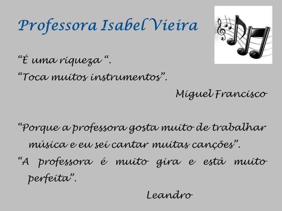 Professora Isabel Vieira É uma riqueza. Toca muitos instrumentos. Miguel Francisco Porque a professora gosta muito de trabalhar música e eu sei cantar