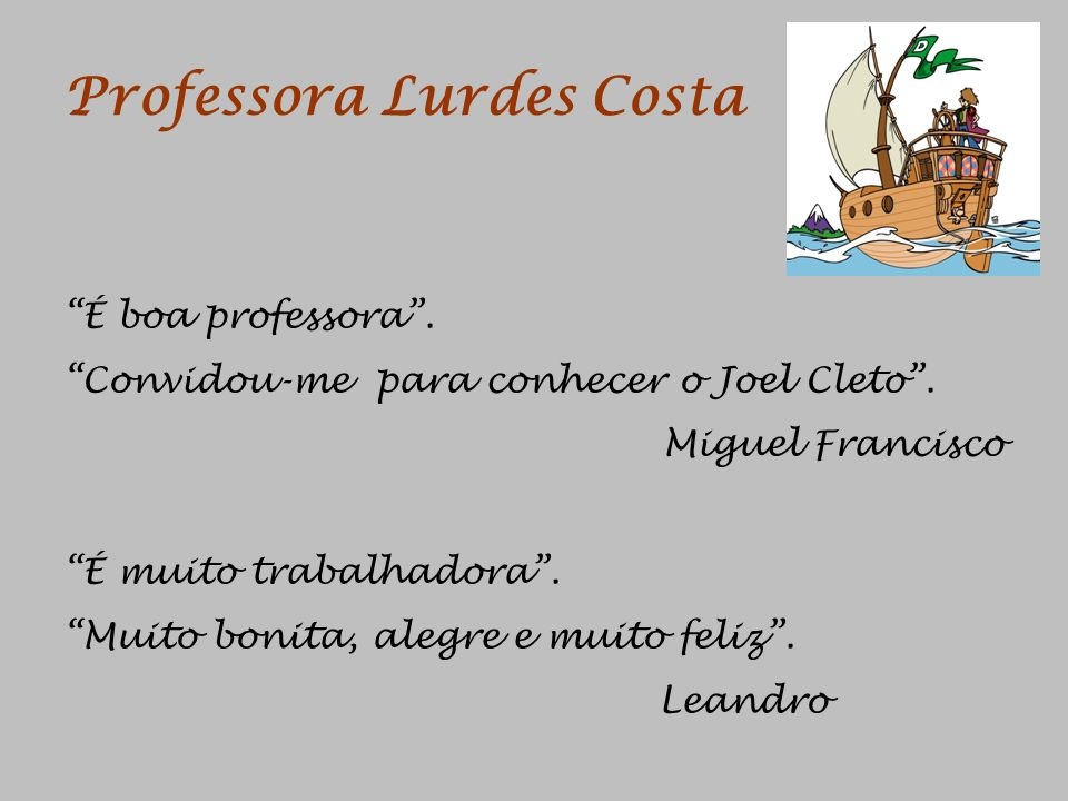 Professora Lurdes Costa É boa professora. Convidou-me para conhecer o Joel Cleto. Miguel Francisco É muito trabalhadora. Muito bonita, alegre e muito