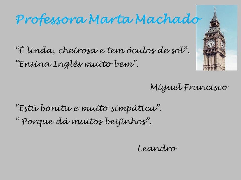 Professora Marta Machado É linda, cheirosa e tem óculos de sol. Ensina Inglês muito bem. Miguel Francisco Está bonita e muito simpática. Porque dá mui