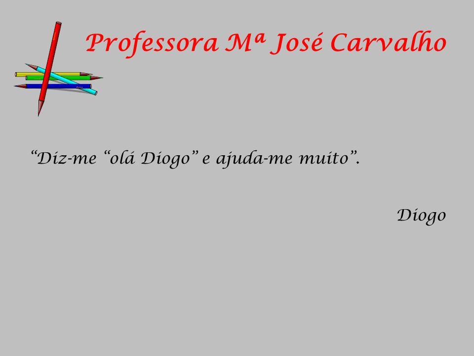 Professora Mª José Carvalho Diz-me olá Diogo e ajuda-me muito. Diogo