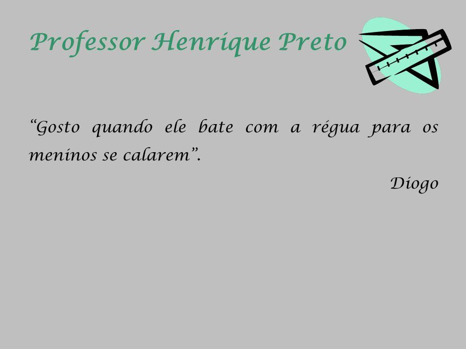 Professor Henrique Preto Gosto quando ele bate com a régua para os meninos se calarem. Diogo