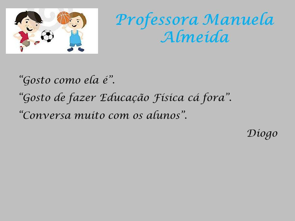 Professora Manuela Almeida Gosto como ela é. Gosto de fazer Educação Física cá fora. Conversa muito com os alunos. Diogo
