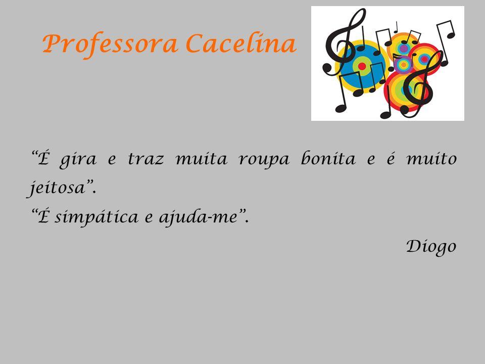 Professora Cacelina É gira e traz muita roupa bonita e é muito jeitosa. É simpática e ajuda-me. Diogo