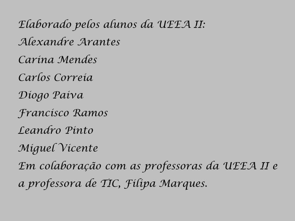 Elaborado pelos alunos da UEEA II: Alexandre Arantes Carina Mendes Carlos Correia Diogo Paiva Francisco Ramos Leandro Pinto Miguel Vicente Em colabora