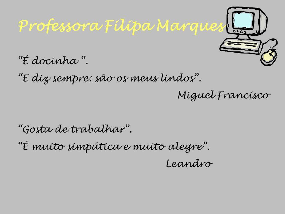 Professora Filipa Marques É docinha. E diz sempre: são os meus lindos. Miguel Francisco Gosta de trabalhar. É muito simpática e muito alegre. Leandro