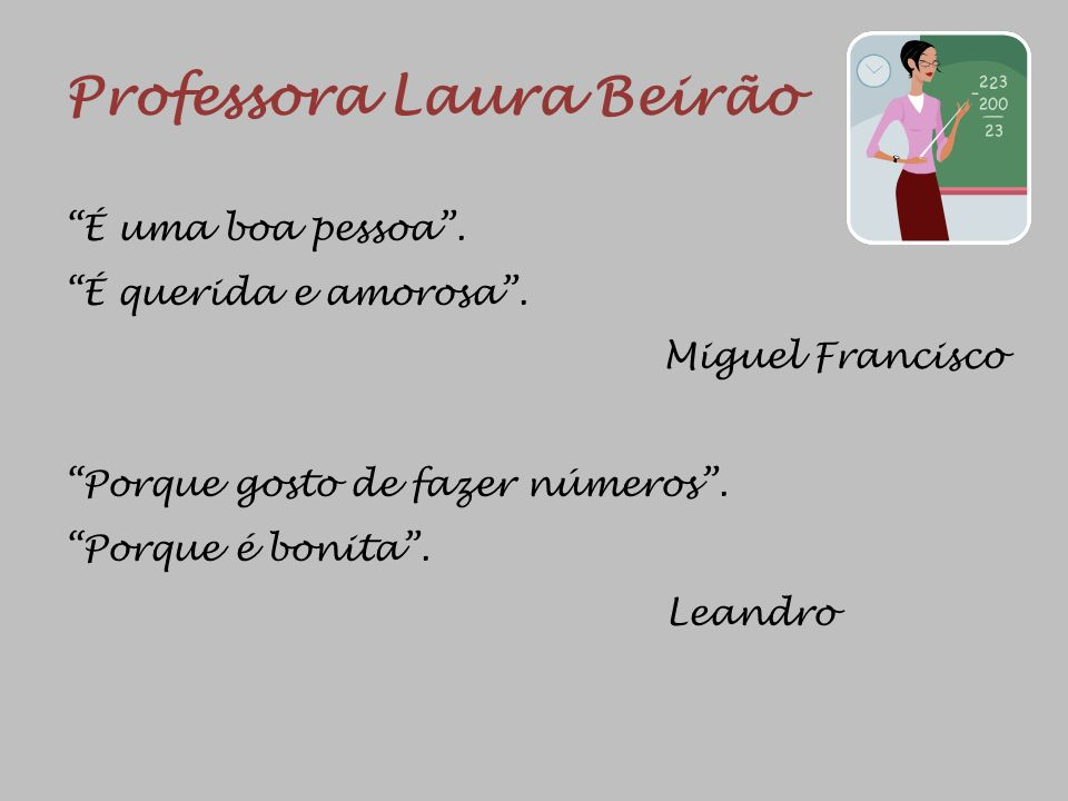Professora Laura Beirão É uma boa pessoa. É querida e amorosa. Miguel Francisco Porque gosto de fazer números. Porque é bonita. Leandro