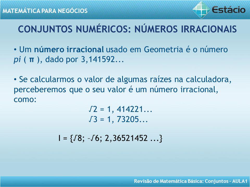 Revisão de Matemática Básica: Conjuntos – AULA1 MATEMÁTICA PARA NEGÓCIOS CONJUNTOS NUMÉRICOS: NÚMEROS IRRACIONAIS I = {8; –6; 2,36521452...} Um número