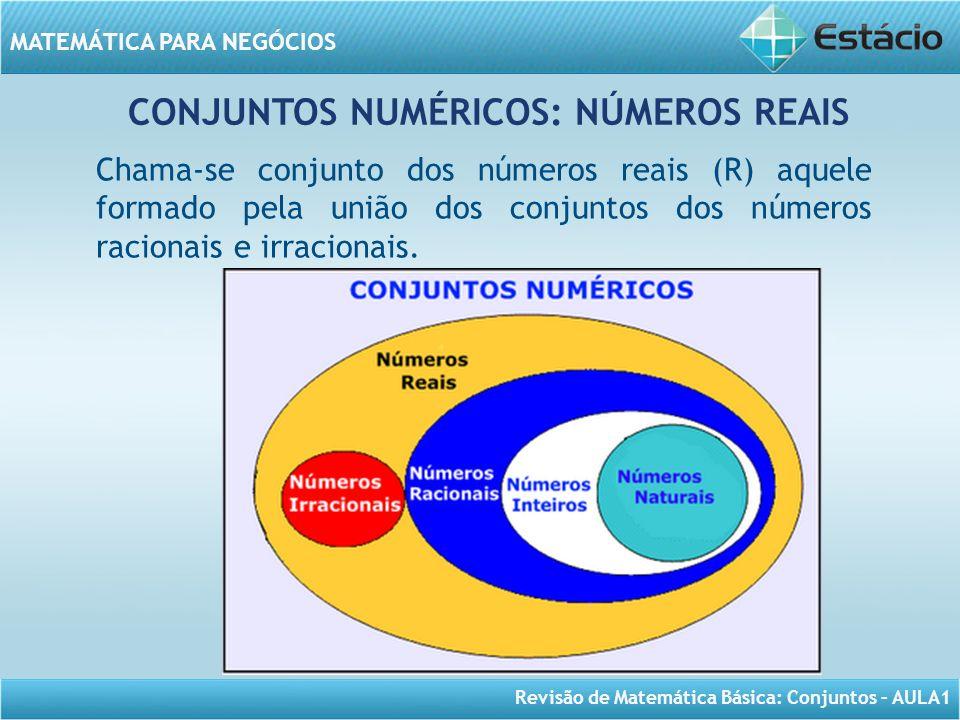 Revisão de Matemática Básica: Conjuntos – AULA1 MATEMÁTICA PARA NEGÓCIOS CONJUNTOS NUMÉRICOS: NÚMEROS REAIS Chama-se conjunto dos números reais (R) aq