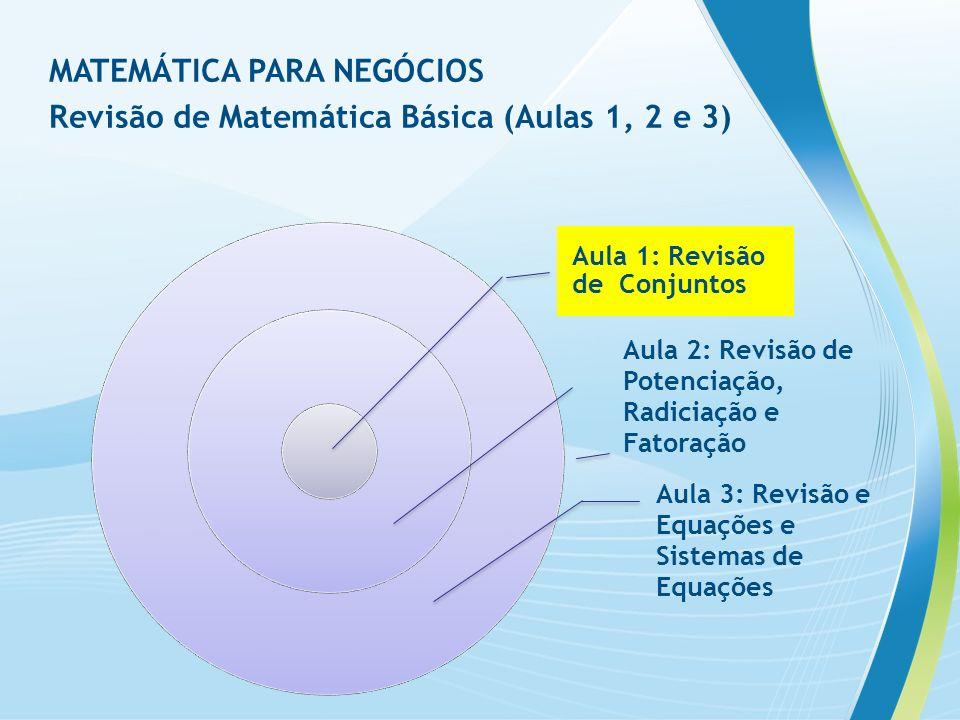 Aula 1: Revisão de Conjuntos Aula 2: Revisão de Potenciação, Radiciação e Fatoração Aula 3: Revisão e Equações e Sistemas de Equações MATEMÁTICA PARA