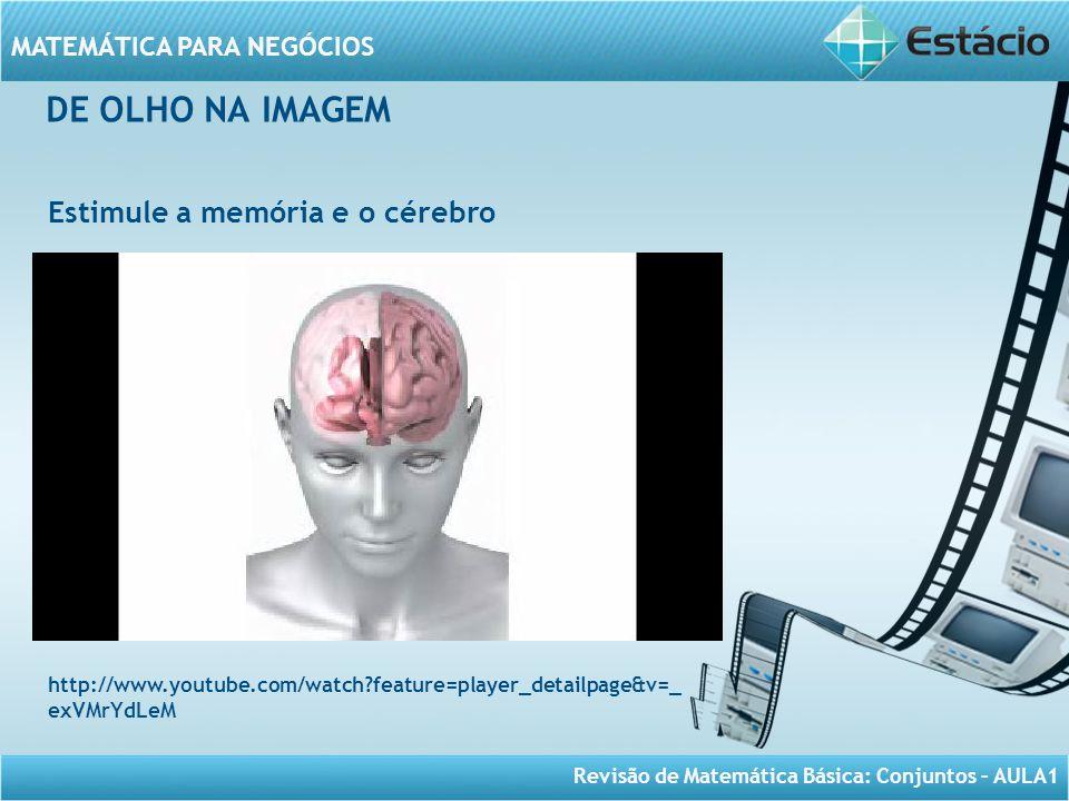Revisão de Matemática Básica: Conjuntos – AULA1 MATEMÁTICA PARA NEGÓCIOS DE OLHO NA IMAGEM Estimule a memória e o cérebro http://www.youtube.com/watch
