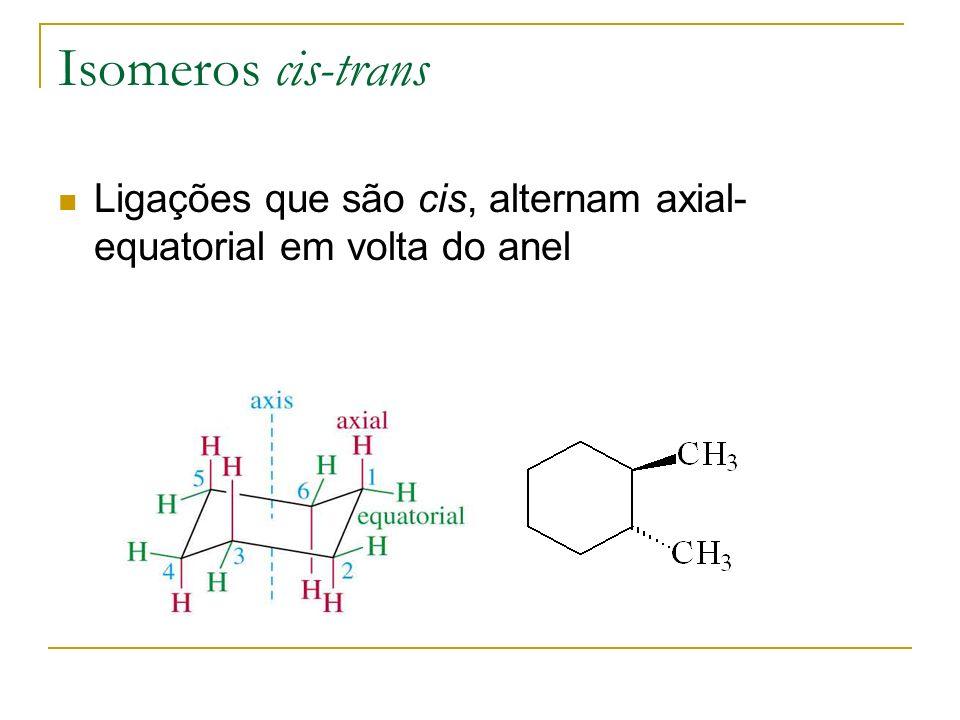 Isomeros cis-trans Ligações que são cis, alternam axial- equatorial em volta do anel