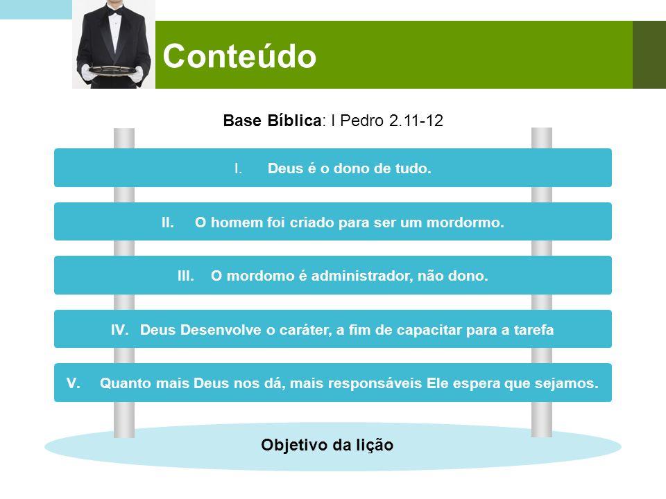 Conteúdo Base Bíblica: I Pedro 2.11-12 I. Deus é o dono de tudo. II. O homem foi criado para ser um mordormo. III. O mordomo é administrador, não dono
