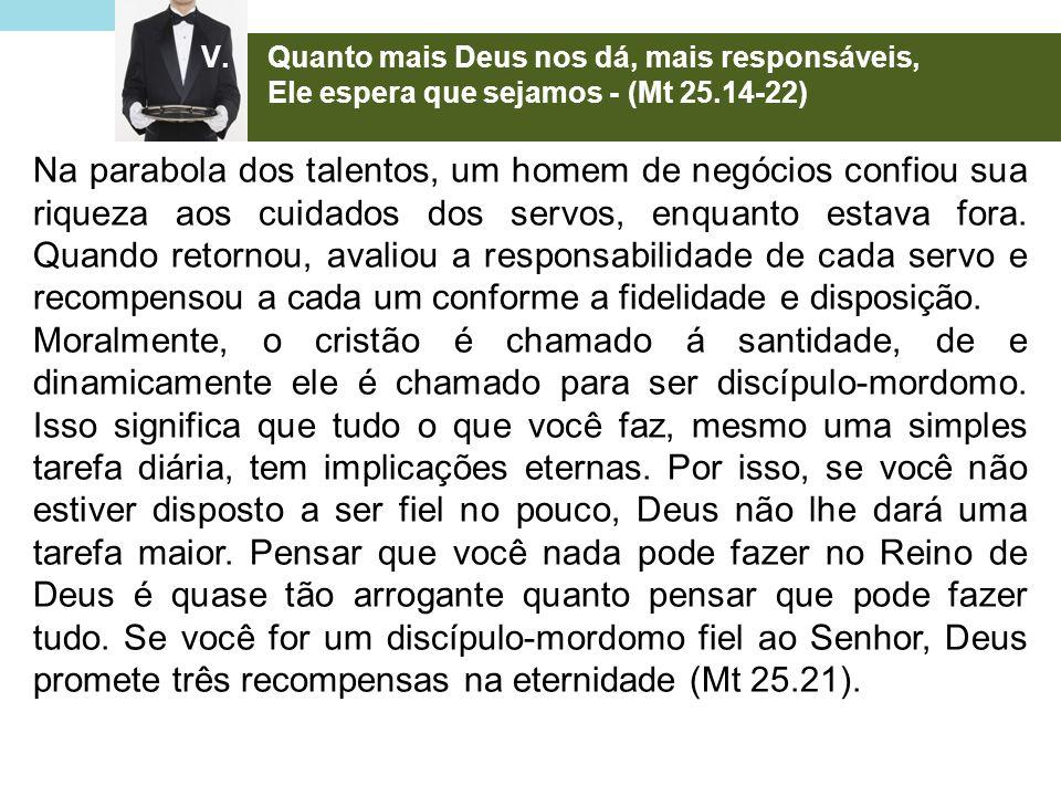 V.Quanto mais Deus nos dá, mais responsáveis, Ele espera que sejamos - (Mt 25.14-22) Na parabola dos talentos, um homem de negócios confiou sua riquez