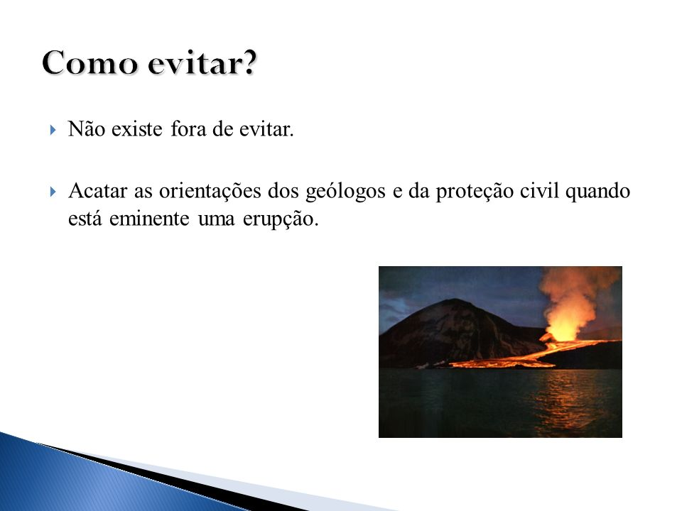 Não existe fora de evitar. Acatar as orientações dos geólogos e da proteção civil quando está eminente uma erupção.
