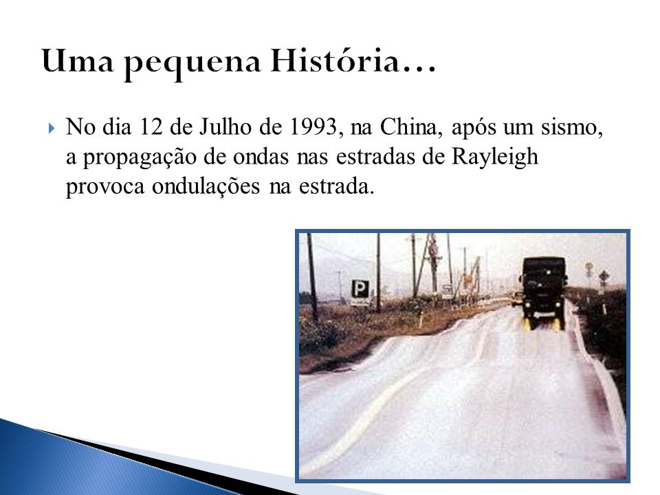 No dia 12 de Julho de 1993, na China, após um sismo, a propagação de ondas nas estradas de Rayleigh provoca ondulações na estrada.