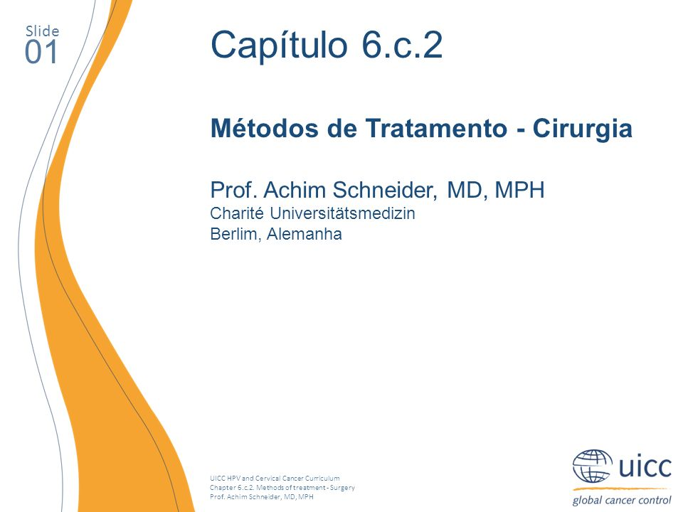 UICC HPV and Cervical Cancer Curriculum Chapter 6.c.2. Methods of treatment - Surgery Prof. Achim Schneider, MD, MPH Slide 01 Capítulo 6.c.2 Métodos d