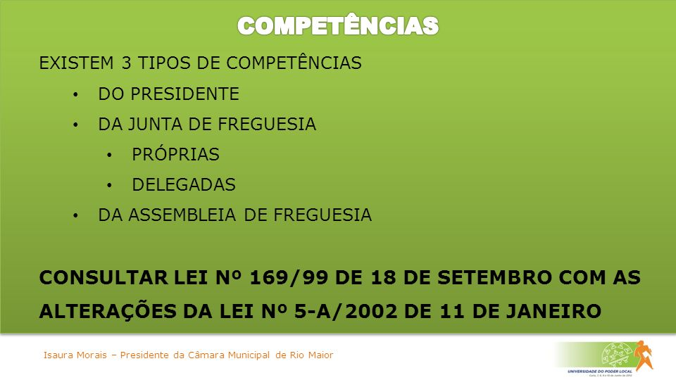 EXISTEM 3 TIPOS DE COMPETÊNCIAS DO PRESIDENTE DA JUNTA DE FREGUESIA PRÓPRIAS DELEGADAS DA ASSEMBLEIA DE FREGUESIA CONSULTAR LEI Nº 169/99 DE 18 DE SETEMBRO COM AS ALTERAÇÕES DA LEI Nº 5-A/2002 DE 11 DE JANEIRO Isaura Morais – Presidente da Câmara Municipal de Rio Maior