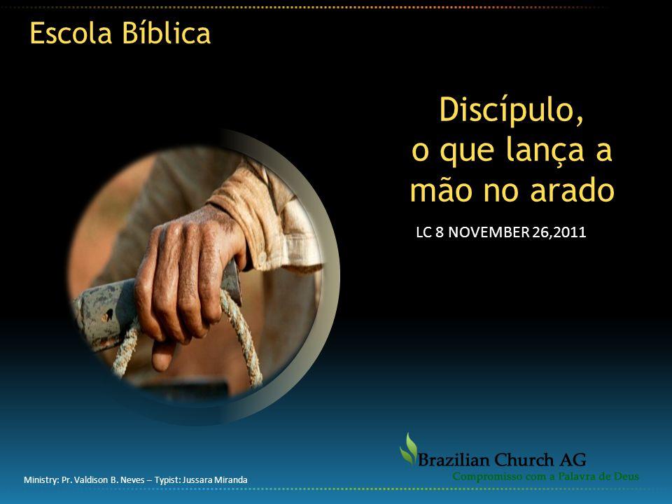 Discípulo, o que lança a mão no arado Escola Bíblica Ministry: Pr. Valdison B. Neves – Typist: Jussara Miranda LC 8 NOVEMBER 26,2011