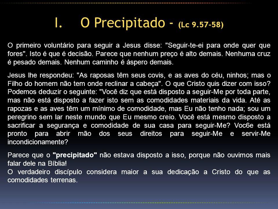 I.O Precipitado - (Lc 9.57-58) O primeiro voluntário para seguir a Jesus disse: