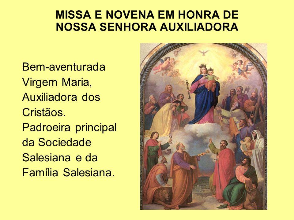 MISSA E NOVENA EM HONRA DE NOSSA SENHORA AUXILIADORA Bem-aventurada Virgem Maria, Auxiliadora dos Cristãos. Padroeira principal da Sociedade Salesiana