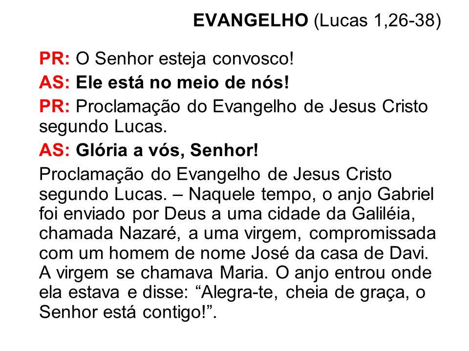 EVANGELHO (Lucas 1,26-38) PR: O Senhor esteja convosco! AS: Ele está no meio de nós! PR: Proclamação do Evangelho de Jesus Cristo segundo Lucas. AS: G