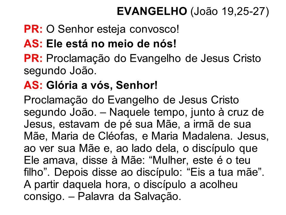 EVANGELHO (João 19,25-27) PR: O Senhor esteja convosco! AS: Ele está no meio de nós! PR: Proclamação do Evangelho de Jesus Cristo segundo João. AS: Gl