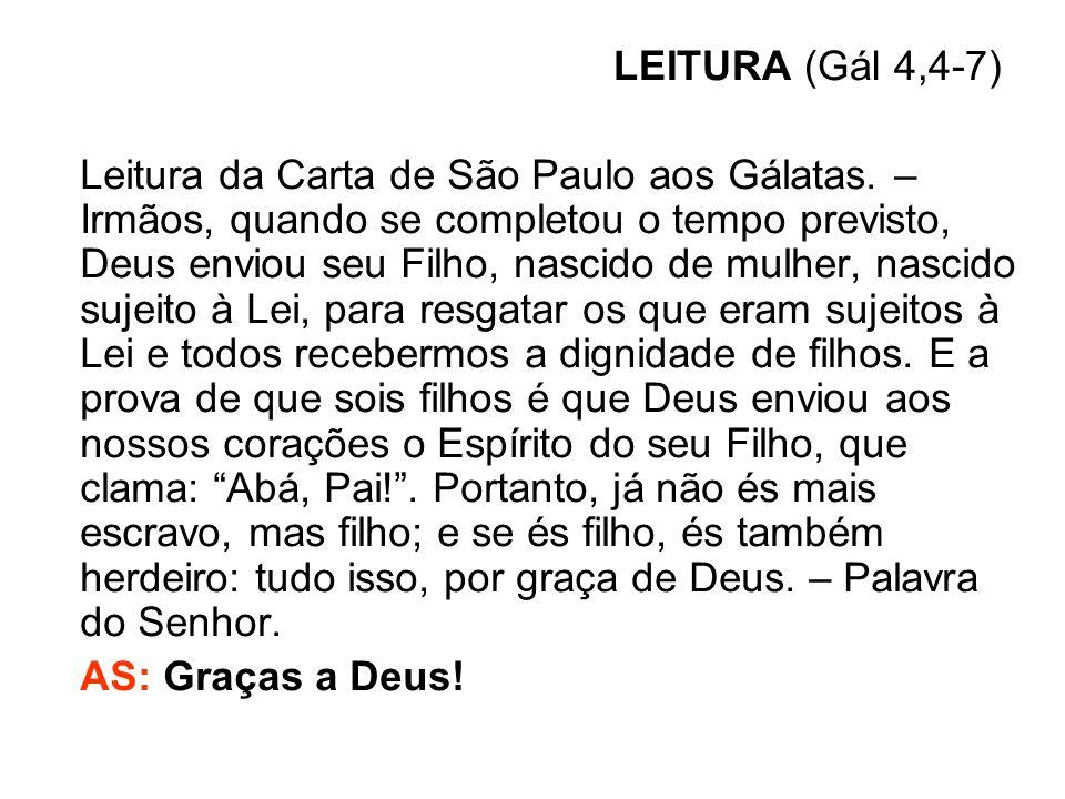 LEITURA (Gál 4,4-7) Leitura da Carta de São Paulo aos Gálatas. – Irmãos, quando se completou o tempo previsto, Deus enviou seu Filho, nascido de mulhe