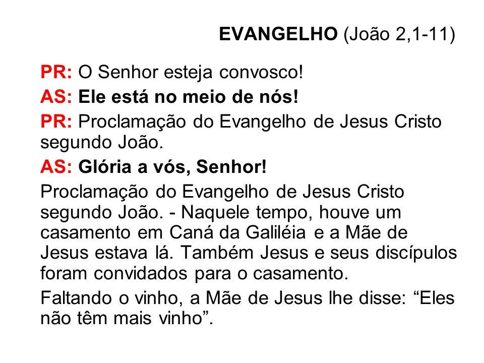 EVANGELHO (João 2,1-11) PR: O Senhor esteja convosco! AS: Ele está no meio de nós! PR: Proclamação do Evangelho de Jesus Cristo segundo João. AS: Glór