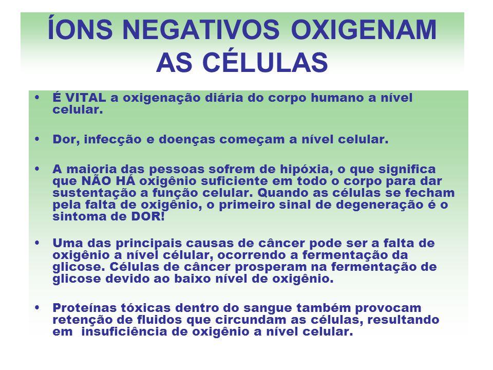 ÍONS NEGATIVOS OXIGENAM AS CÉLULAS É VITAL a oxigenação diária do corpo humano a nível celular. Dor, infecção e doenças começam a nível celular. A mai
