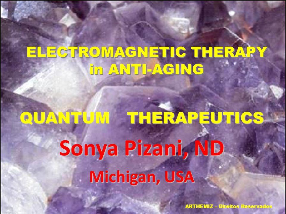 ELECTROMAGNETIC THERAPY in ANTI-AGING ELECTROMAGNETIC THERAPY in ANTI-AGING QUANTUM THERAPEUTICS Sonya Pizani, ND Michigan, USA ARTHEMIZ – Direitos Re