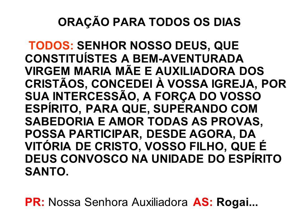 ORAÇÃO DE SÃO JOÃO BOSCO A NOSSA SENHORA AUXILIADORA TODOS: Ó MARIA, VIRGEM PODEROSA, / TU, GRANDE E ILUSTRE DEFENSORA DA IGREJA,/ TU, AUXÍLIO MARAVILHOSO DOS CRISTÃOS,/ TU TERRÍVEL COMO UM EXÉRCITO EM ORDEM DE BATALHA,/ TU QUE SÓ DESTRUÍSTES TODA HERESIA EM TODO O MUNDO./ AH.