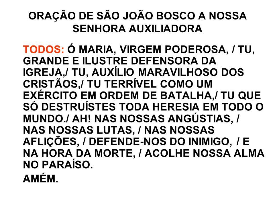 ORAÇÃO DE SÃO JOÃO BOSCO A NOSSA SENHORA AUXILIADORA TODOS: Ó MARIA, VIRGEM PODEROSA, / TU, GRANDE E ILUSTRE DEFENSORA DA IGREJA,/ TU, AUXÍLIO MARAVIL