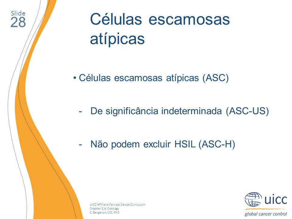 UICC HPV and Cervical Cancer Curriculum Chapter 2.b. Cytology C. Bergeron, MD, PhD Slide 28 Células escamosas atípicas Células escamosas atípicas (ASC