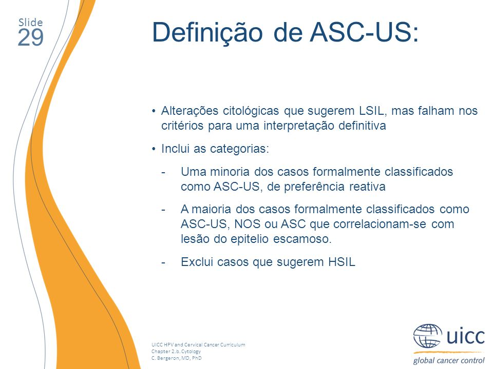 UICC HPV and Cervical Cancer Curriculum Chapter 2.b. Cytology C. Bergeron, MD, PhD Slide 29 Definição de ASC-US: Alterações citológicas que sugerem LS